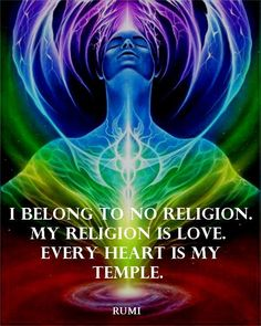 I belong to no religion.  My religion is Love. Every heart is my temple. ~ Rumi