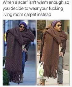When a scarf isn't warm enough so you decide to wear your living room carpet instead.