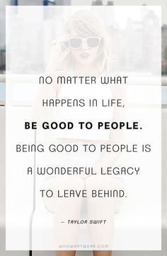 """No matter what happens in life, be good to people. Being good to people is a wonderful legacy to leave behind."" -Taylor Swift Always be good to people. That's their karma not yours. Quotable Quotes, Lyric Quotes, Motivational Quotes, Inspirational Quotes, Lyrics, Cute Quotes, Great Quotes, Quotes To Live By, Be Kind Quotes"