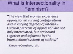 "What is Intersectionality in Feminism?  ""The view that women experience oppression in varying configurations and in varying degrees of inensity. Cultural patterns of oppression are not only interrelated, but are bound together and influence by the intersectional systems of society.""  ~ Kimberlé Williams Crenshaw, 1989"