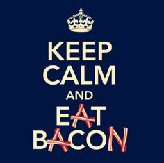Keep Calm and Eat Bacon.