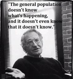 """The general population doesn't know what's happening and it doesn't even know that it doesn't know."" #NoamChomsky #Quote"