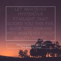 """Let whatever mysterious starlight that guided you this far, guide you onward into whatever crazy beauty awaits."" - Cheryl Strayed, ""Tiny Beautiful Things: Advice on Love and Life from Dear Sugar"""