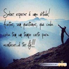 Saber esperar é uma virtude! Aceitar, sem questionar, que cada coisa tem um tempo certo para acontecer...é ter fé!!!