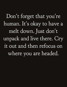 Don't forgot that you're human. It's okay to have a meltdown just don't unpack and live there. Cry it out and then refocus on where you were headed.