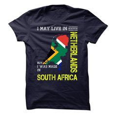 I MAY LIVE IN NETHERLANDS BUT I WAS MADE IN SOUTH AFRICA - T-Shirt, Hoodie, Sweatshirt