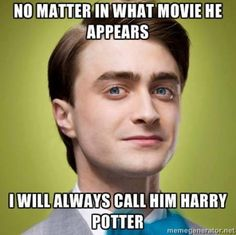 No matter in what movie he appears I will always call him Harry Pott