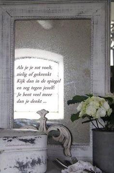 'Als je je rot voelt, zielig of gekrenkt, kijk dan in de spiegel en zeg tegen jezelf: Je bent veel meer dan je denkt ...' Dutch Words, Vintage Mirrors, Dutch Quotes, Interior, Shabby, Peace, Letters, Facebook, Pretty