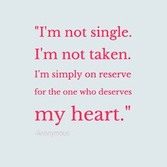 """""""I'm not single. I'm not taken. I'm simply on reserve for the one who deserves my heart."""" —Anonymous"""