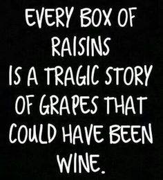 The best example of not reaching for your potential. Don't be a raisin, dammit. Benny And Joon, Wine Jokes, Wine Funnies, In Vino Veritas, Wine Time, Haha Funny, Funny Stuff, Hilarious, Funny Man