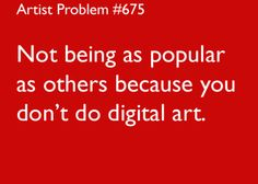 artist-problems: Submitted by: foreveracomiclover [#675: Not being as popular as others because you don't do digital art.]