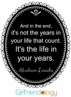 And in the end, it's not the years in your life that count. It's the life in your years. - Abraham Lincoln #quote