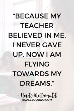 """Teachers deserve our thanks and appreciation, not just on Teacher's Appreciation Day! """"Because my teacher believed in me, I never gave up. Now I am flying towards my dreams"""" — Heidi McDonald. Click here for 60 teacher's appreciation quotes and sayings, perfect for cards from kids or parents. Say thank you! #TeachersDay #HappyTeacherDay #Teachers #BacktoSchool #TeachersWeek #Classroom #ThankYouQuotes #Appreciation #TeachersGifts #GiftsForTeachers #TeachersDayGifts"""