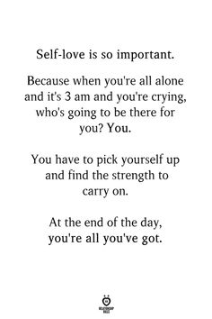 Self-love is so important. Because when you're all alone and it's 3 am and you're crying, who's going to be there for you? You have to pick yourself up and find the strength to carry on. Self Love Quotes, Strong Quotes, Quotes To Live By, Positive Quotes, Carry On Quotes, Change Quotes, Worth Quotes, True Quotes, Quotable Quotes