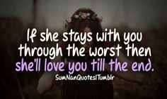 if she stays with you through the worst , then she love you till the end .