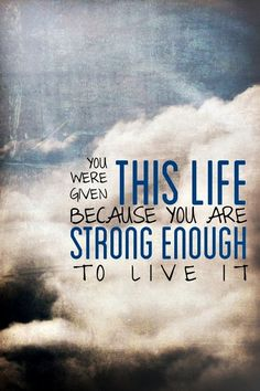 quote-you-were-given-this-life-because-you-are-strong-enough-to-live-it
