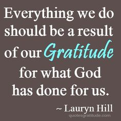 """""""Everything we do should be a result of our gratitude for what God has done for us"""" ~ Lauryn Hill, quote, quotes, #quote, quotes about gratitude"""