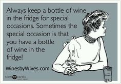 Always keep a bottle of wine in the fridge for special occasions.  Sometimes the special occasion is that you have a bottle of wine in the fridge!