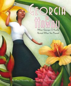 Georgia in Hawaii: When Georgia O'Keeffe Painted What She Pleased by Amy Novesky, cover by Yuyi Morales, 2012