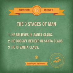 The 3 stages of man:  1) He believes in Santa Claus. 2) He doesn't believe in Santa Claus. 3) He is Santa Claus.