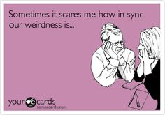 Sometimes it scares me how in sync our weirdness is... | Friendship Ecard | someecards.com
