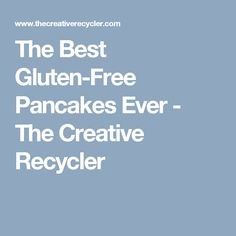 The Best Gluten-Free Pancakes Ever - The Creative Recycler