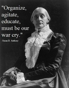Susan B Anthony, Shero  If you are simply posting messages on the internet to your friends about how important your rights are then you are not doing enough. Get out there and inspire others. If you are silent now then don't pretend to be mad about new policies AFTER the election. Together we are stronger.