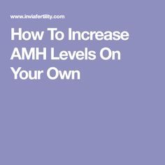 How To Increase AMH Levels On Your Own