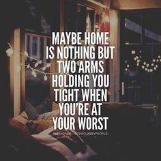 Maybe Home Is Nothing But Two Arms Holding You Tight When You're At Your Worst motivational quotes inspirational quotes about life instgram quotes life quotes and sayings life inspiring quotes life image quotes best life quotes quotes about life lessons