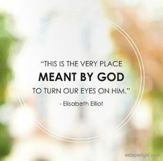 This is the the very place meant by God to turn our eyes on him. - Elisabeth Elliot