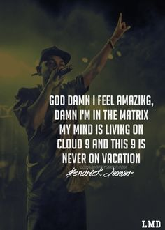 God damn i feel amazing, damn i'm in the matrix, my mind is living on cloud 9 and this 9 is never on vacation. - Kendrick Lamar