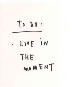 """To Do: Live in the moment."""