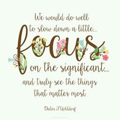 """""""We would do well to slow down a little, . focus on the significant, . and truly see the things that matter most."""" —Dieter F. Gospel Quotes, Lds Quotes, Uplifting Quotes, Quotable Quotes, Positive Quotes, Inspirational Quotes, Mormon Quotes, Motivational, Uplifting Thoughts"""