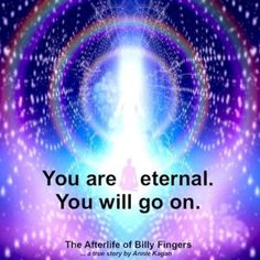 """You are eternal. You will go on."" ~ The Afterlife of Billy Fingers"