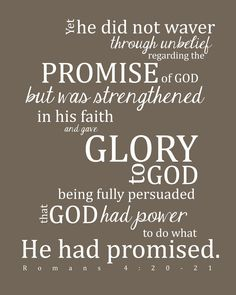 He did not waver in unbelief at God's promise but was strengthened in his faith and gave glory to God, because he was fully convinced that what He had promised He was also able to perform.   Romans 4:20-21