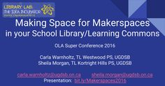 Making Space for Makerspaces in your School Library/Learning Commons OLA Super Conference 2016 Carla Warnholtz, TL Westwood PS, UGDSB Sheila Morgan, TL Kortright Hills PS, UGDSB carla.warnholtz@ugdsb.on.ca sheila.morgan@ugdsb.on.ca Presentation: bit.ly/Makerspaces2016