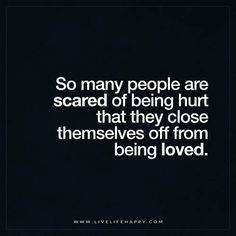 Live Life Happy: So many people are scared of being hurt that they close themselves off from being loved.