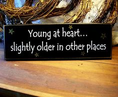 Young at Heart Slightly Older in Other Places Funny Wood Sign.