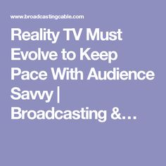 Reality TV Must Evolve to Keep Pace With Audience Savvy | Broadcasting &…