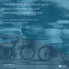 """The only thing they should worry about is riding the bike and I worry about everything else."" - Kevin Stewart, Academy Sprint Coach, GB Cycling Team"