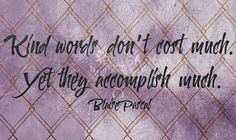 Kind words dont cost much. Yet they accomplish much. Blaise Pascal  #qotd #365project 61/365