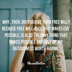 Why, then, did God give them free will? Because free will, though it makes evil possible, is also the only thing that makes possible any love or joy or goodness worth having.