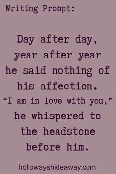 Romance Writing Prompts-November 2016-Day after day, year after year he said nothing of his affections. I am in love with you, he whispered to the headstone before him.