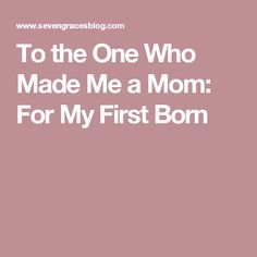 To the One Who Made Me a Mom: For My First Born