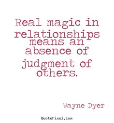 Inspirational Intelligence Quotes | Wayne Dyer Quotes - Real magic in relationships means an absence of ...
