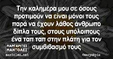 Την καλημέρα μου σε όσους προτιμούν να είναι μόνοι τους παρά να έχουν λάθος άνθρωπο δίπλα τους, στους υπόλοιπους ένα ταπ ταπ στην πλάτη για τον συμβιβασμό τους | Μαργαρίτες Μάντολες New Quotes, Wisdom Quotes, Quotes To Live By, Funny Quotes, Greek Quotes, True Words, Good Morning, Jokes, Romance