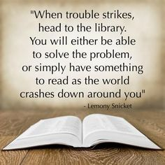 """When trouble strikes, head to the library. You will either be able to solve the problem, or simply have something to read as the world crashes down around you."" - Lemony Snicket More I Love Books, Good Books, Books To Read, My Books, Library Quotes, Library Books, Great Quotes, Quotes To Live By, Inspirational Quotes"