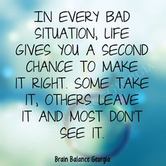 In every bad #situation, life gives you a second chance to make it right. Some take it, others leave it and most don't see it.  #secondchance #quote #motivation #motivational #PeachtreeCity #Roswell #Suwanee #Atlanta #Georgia #GA #brainbalance #addressthecause #afterschoolprogram