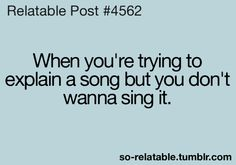 haha so true and people will try to get me to sing by doing this! Teenager Quotes, Teen Quotes, Teenager Posts, Stupid Funny Memes, Funny Relatable Memes, Funny Quotes, Relatable Posts, Hilarious, Funny Teen Posts