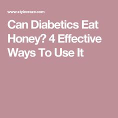 Can Diabetics Eat Honey? 4 Effective Ways To Use It